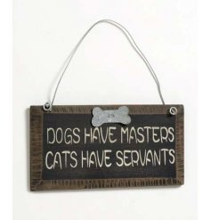 Dogs Have Masters.. Cats Have Servants. A great little sign to have in your home.