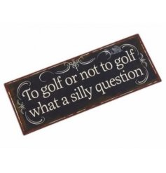 Rustic metal sign reading 'To golf or not to golf what a silly question.'