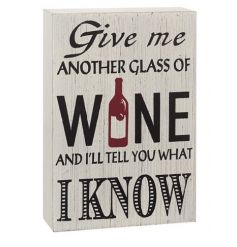 Give me another glass of wine and i'll tell you what I know. A humorous 3D wine plaque with a distressed finish.