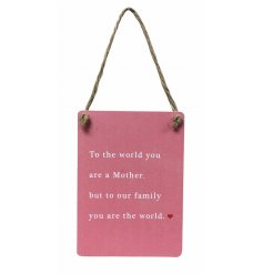 To the world you are a Mother, but to our family you are the world. An exclusive mini metal sign with hanger.