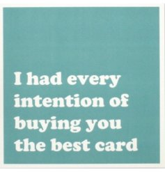 A card that means well and you really wanted to buy them that really cool card, but you just couldn't resist.