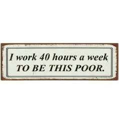 I work 40 hours a week to be this poor. A humorous shabby chic style metal magnet.
