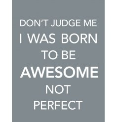 Don't judge me. I was born to be awesome not perfect. A stylish, positivity slogan sign with jute string hanger.