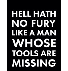 Hell hath no fury like a man whose tools are missing.
